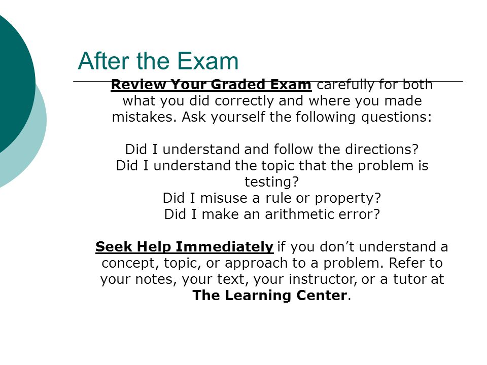 After the Exam Review Your Graded Exam carefully for both what you did correctly and where you made mistakes. Ask yourself the following questions: