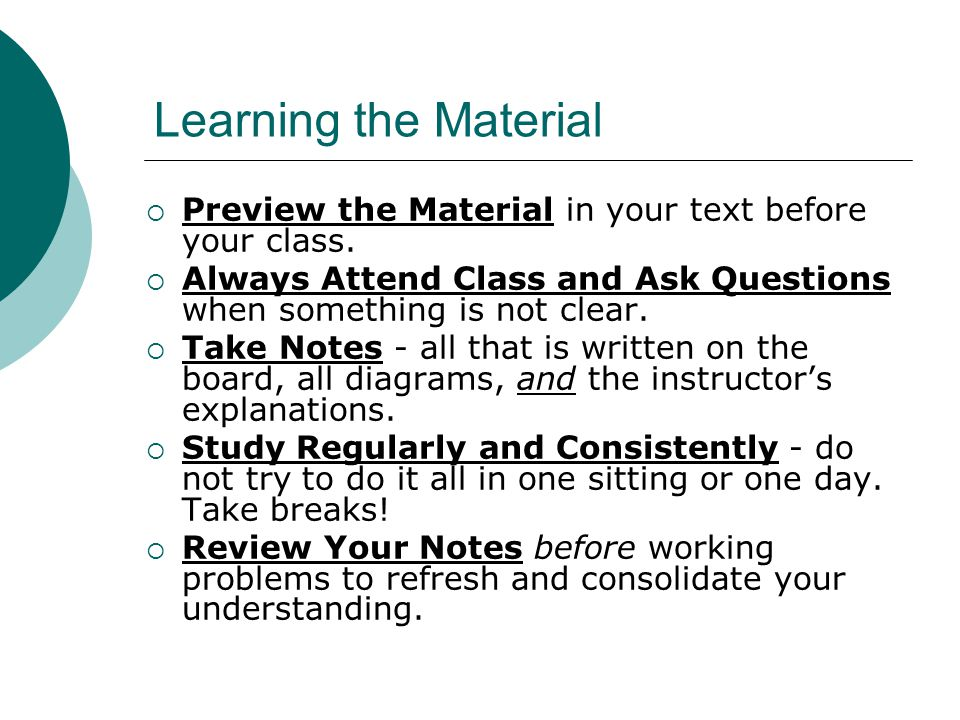 Learning the Material Preview the Material in your text before your class. Always Attend Class and Ask Questions when something is not clear.