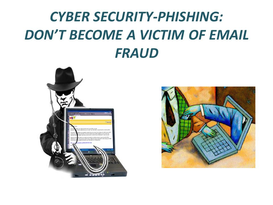 CYBER SECURITY-PHISHING: DON'T BECOME A VICTIM OF EMAIL FRAUD