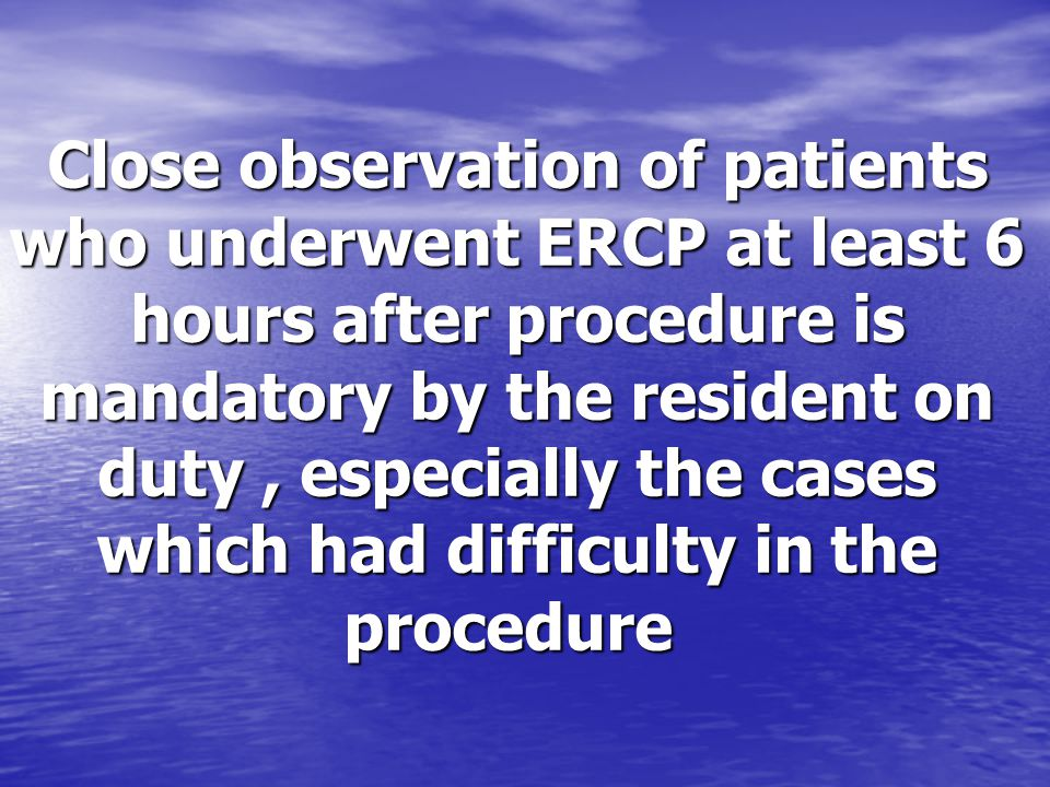 Close observation of patients who underwent ERCP at least 6 hours after procedure is mandatory by the resident on duty , especially the cases which had difficulty in the procedure