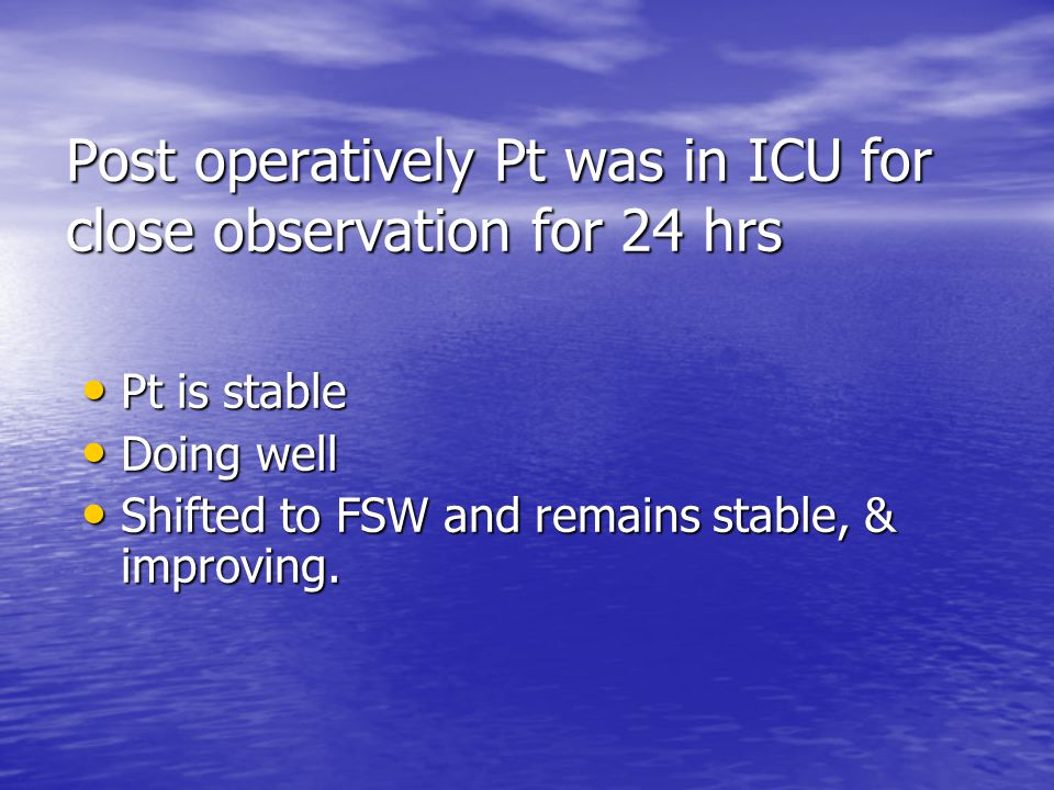 Post operatively Pt was in ICU for close observation for 24 hrs