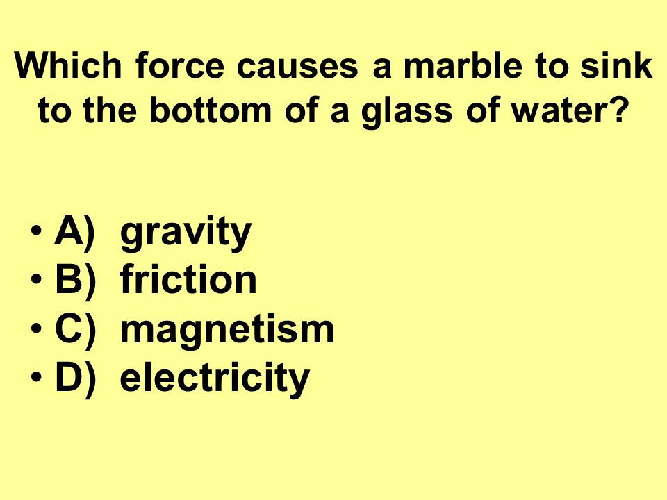 Which force causes a marble to sink to the bottom of a glass of water