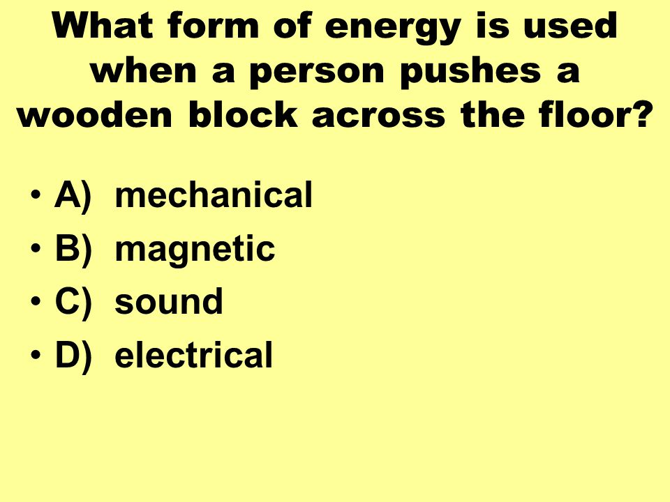 What form of energy is used when a person pushes a wooden block across the floor