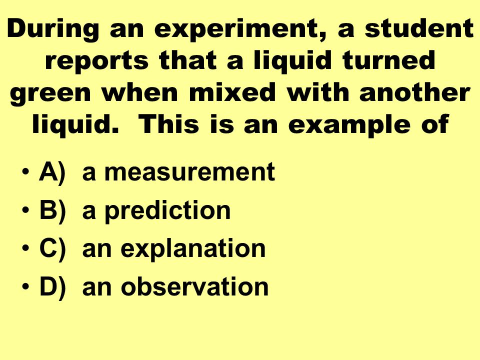 During an experiment, a student reports that a liquid turned green when mixed with another liquid. This is an example of