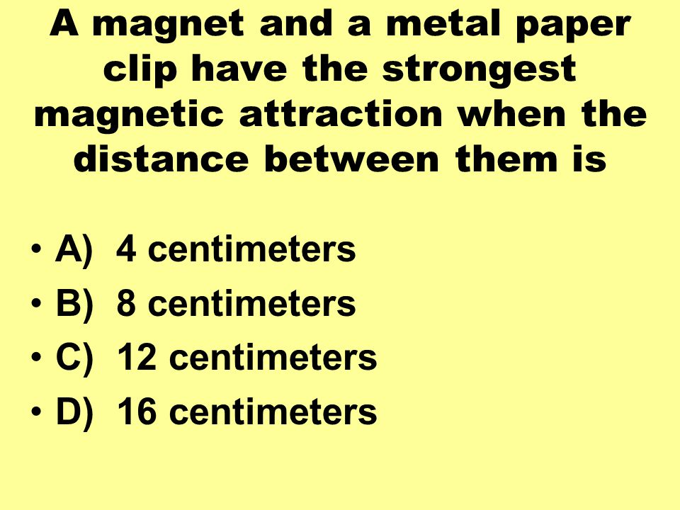 A magnet and a metal paper clip have the strongest magnetic attraction when the distance between them is