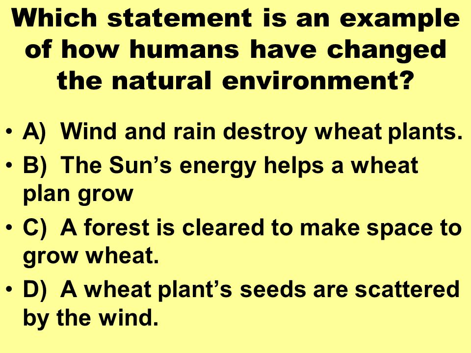Which statement is an example of how humans have changed the natural environment