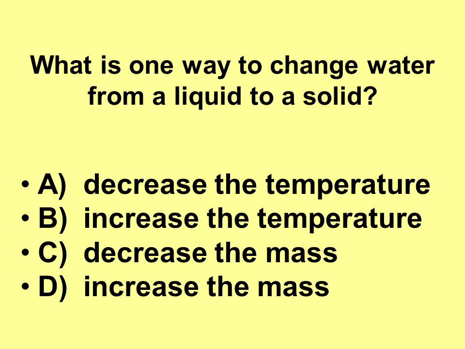 What is one way to change water from a liquid to a solid