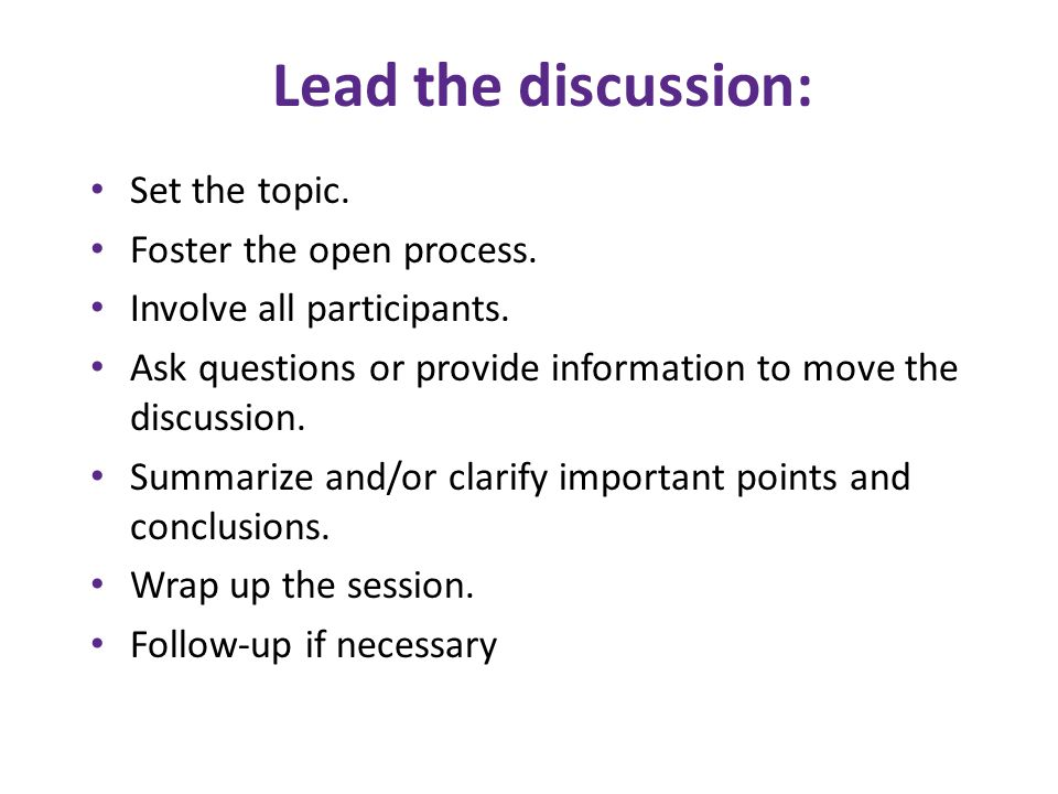 Lead the discussion: Set the topic. Foster the open process.