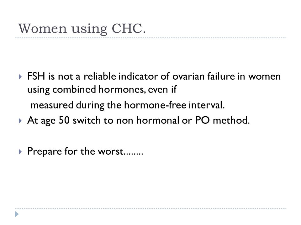 Women using CHC. FSH is not a reliable indicator of ovarian failure in women using combined hormones, even if.