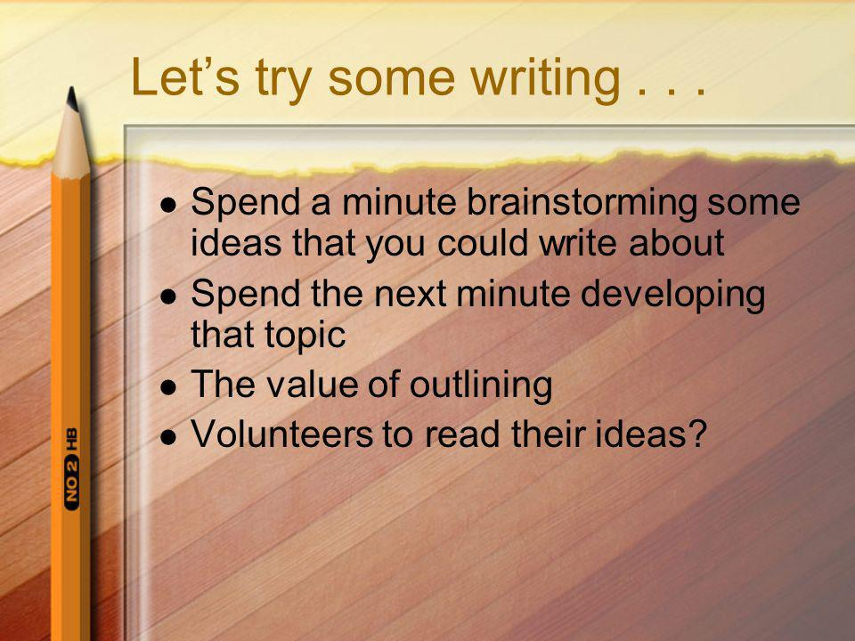 Let's try some writing . . . Spend a minute brainstorming some ideas that you could write about. Spend the next minute developing that topic.