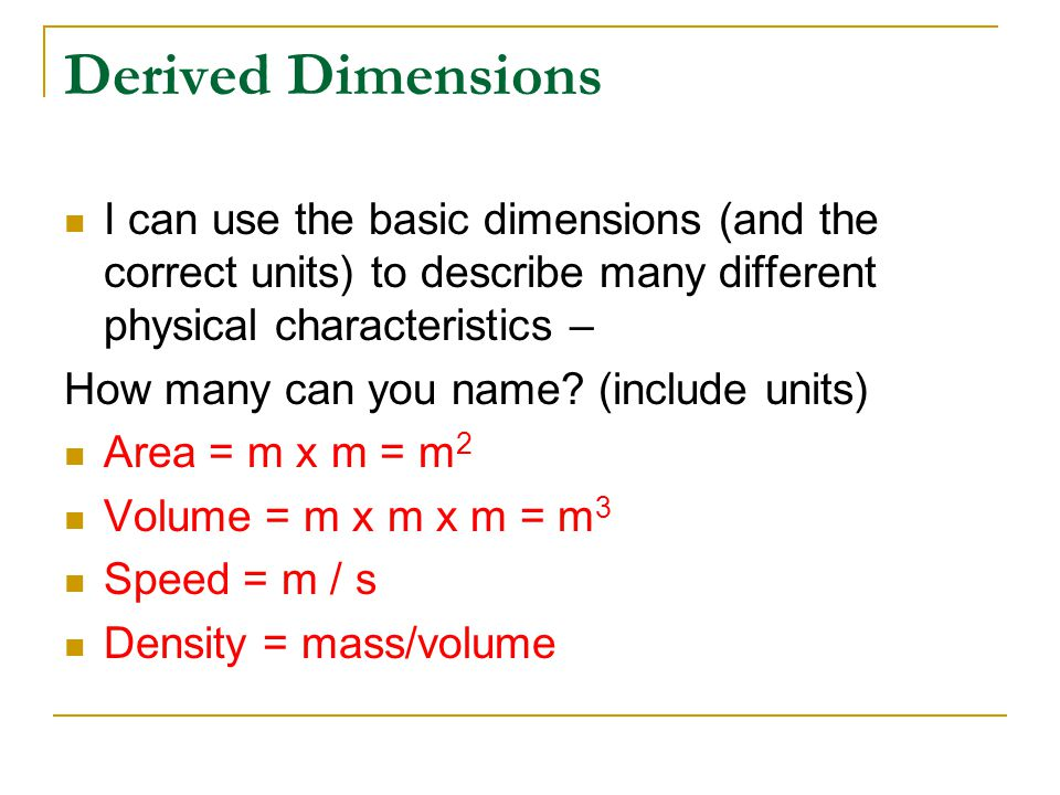 Derived Dimensions I can use the basic dimensions (and the correct units) to describe many different physical characteristics –