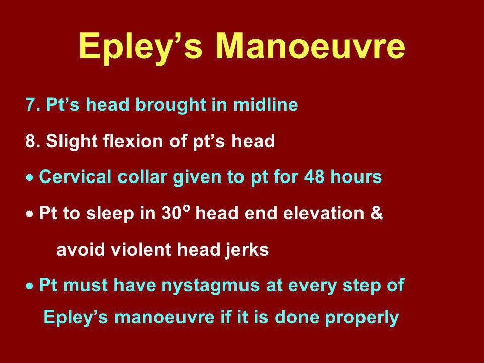 Epley's Manoeuvre 7. Pt's head brought in midline