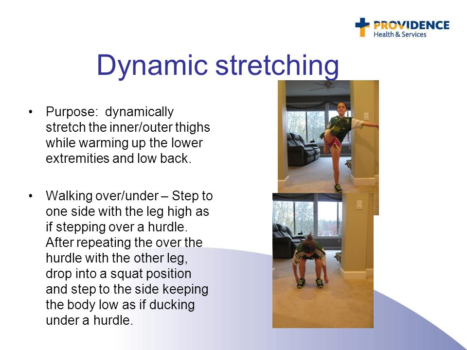Dynamic stretching Purpose: dynamically stretch the inner/outer thighs while warming up the lower extremities and low back.