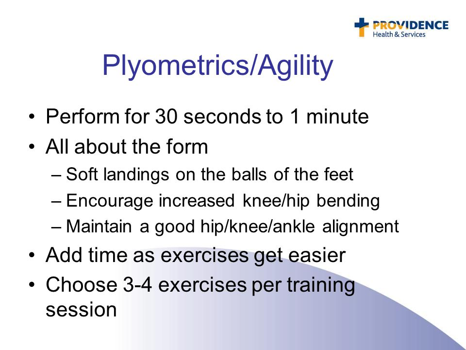 Plyometrics/Agility Perform for 30 seconds to 1 minute