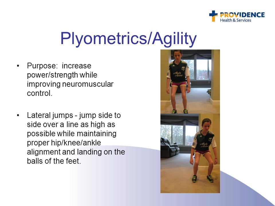 Plyometrics/Agility Purpose: increase power/strength while improving neuromuscular control.