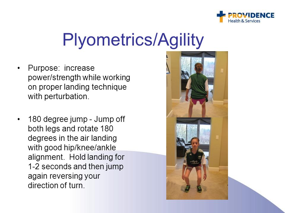 Plyometrics/Agility Purpose: increase power/strength while working on proper landing technique with perturbation.