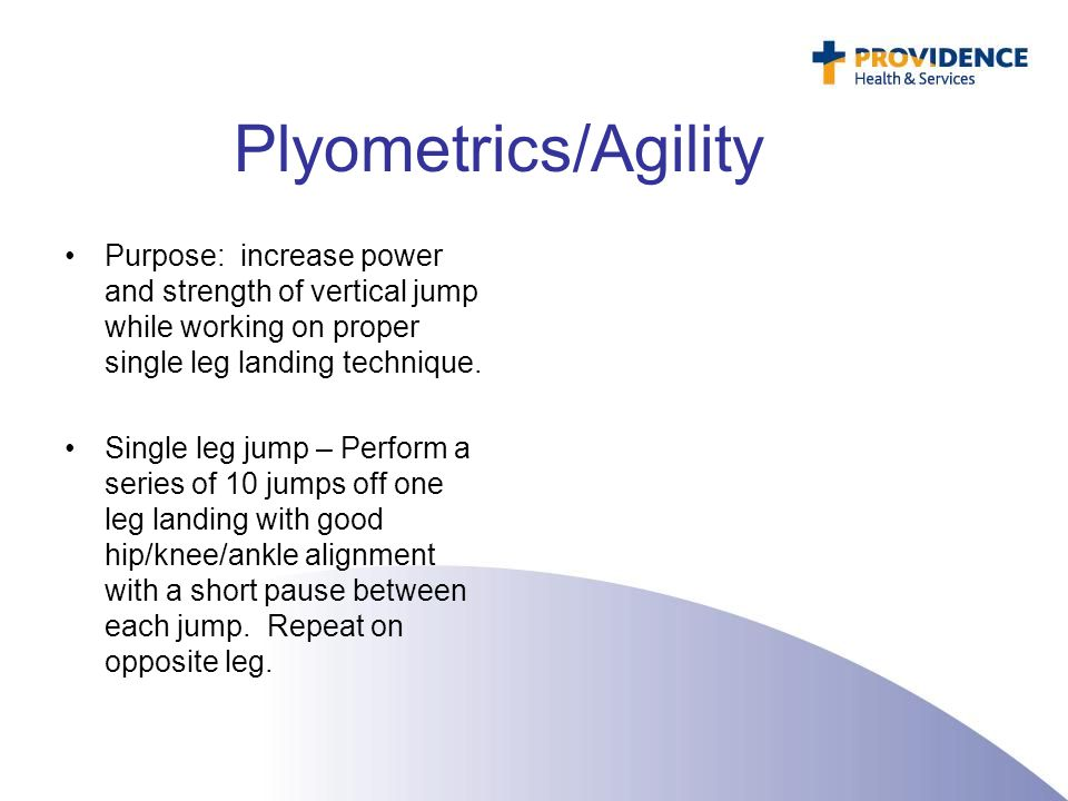 Plyometrics/Agility Purpose: increase power and strength of vertical jump while working on proper single leg landing technique.