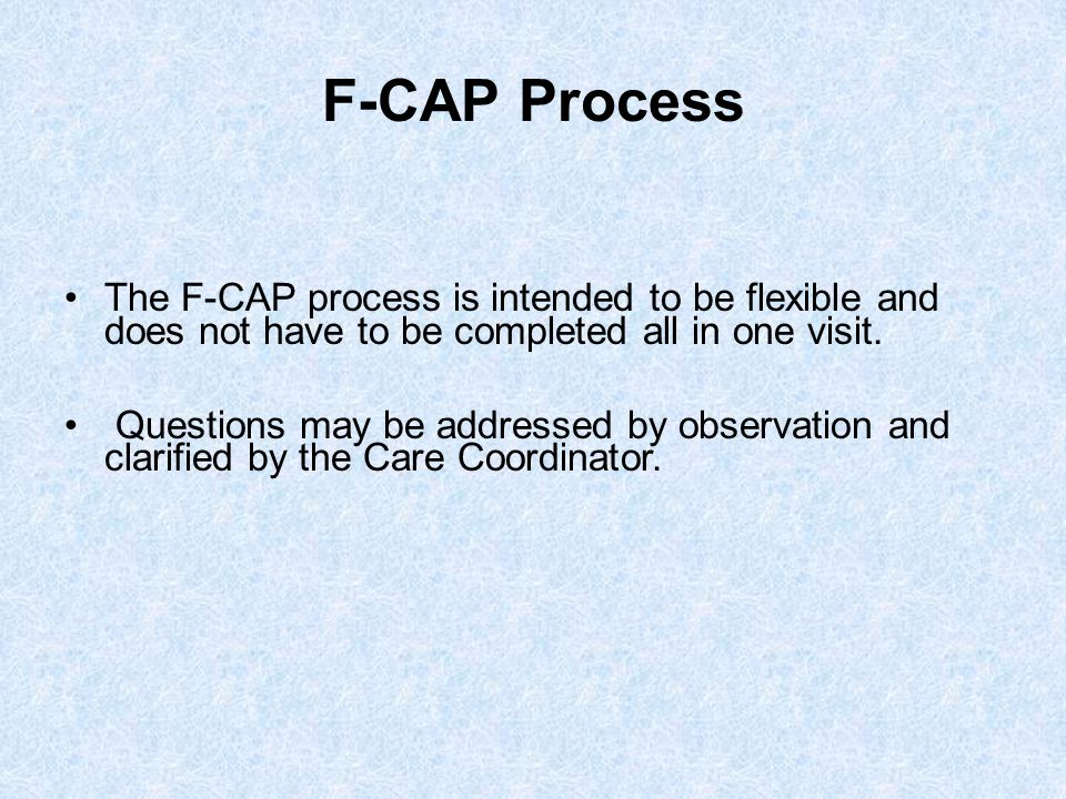 F-CAP Process The F-CAP process is intended to be flexible and does not have to be completed all in one visit.