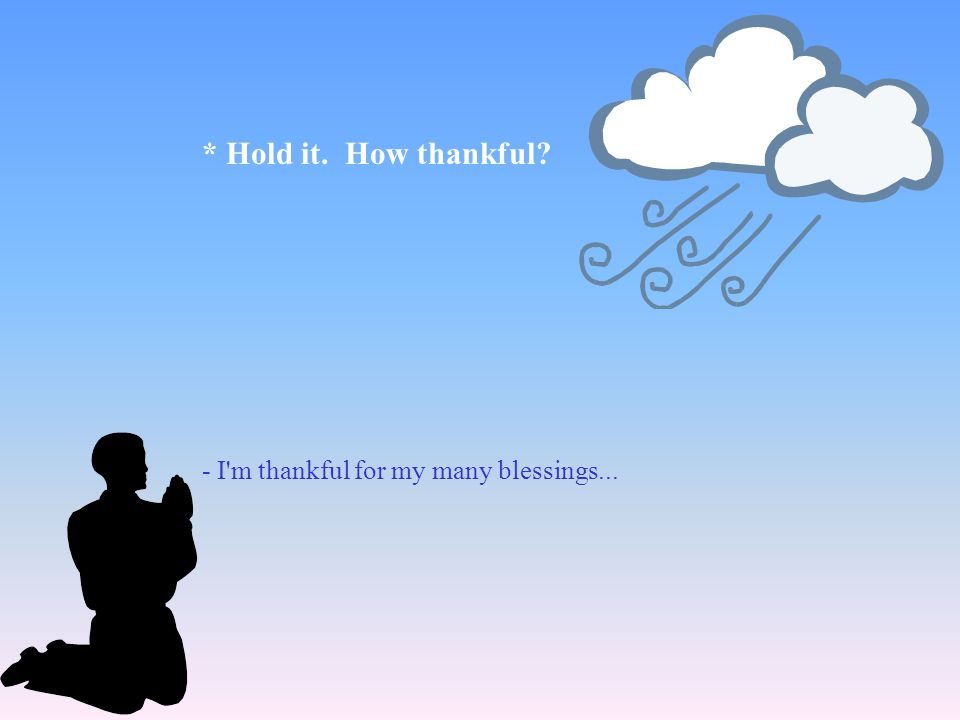 * Hold it. How thankful - I m thankful for my many blessings...
