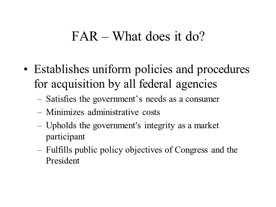 FAR – What does it do Establishes uniform policies and procedures for acquisition by all federal agencies.
