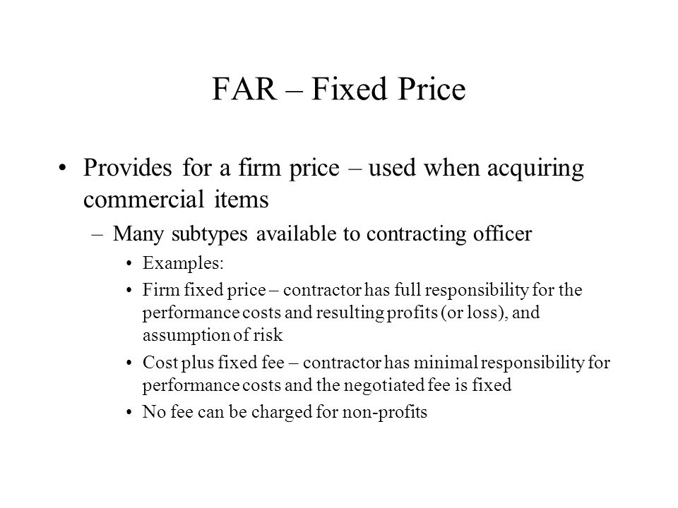 FAR – Fixed Price Provides for a firm price – used when acquiring commercial items. Many subtypes available to contracting officer.