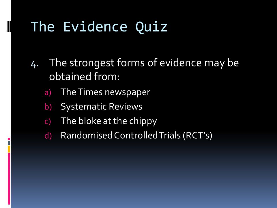 The Evidence Quiz The strongest forms of evidence may be obtained from: The Times newspaper. Systematic Reviews.