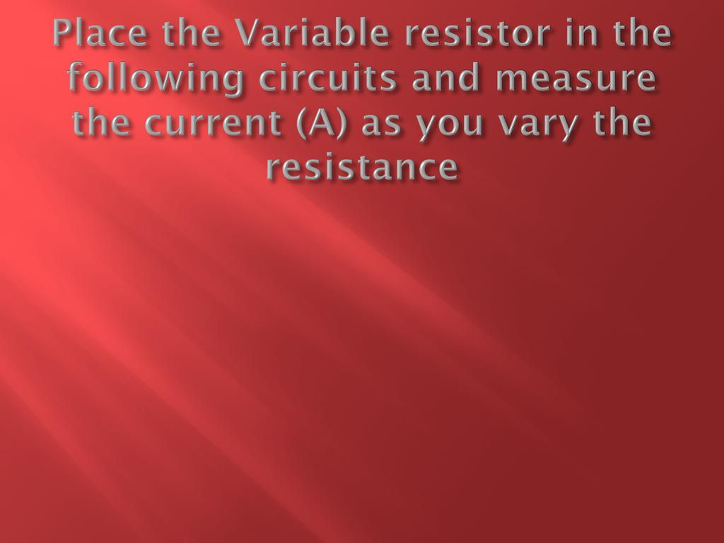 Walt Explain How Resistance Is Used In Everyday Life Ppt Download Variable Resistors Can Also Be To Vary The Current A Circuit 12 Place Resistor Following Circuits And Measure As You