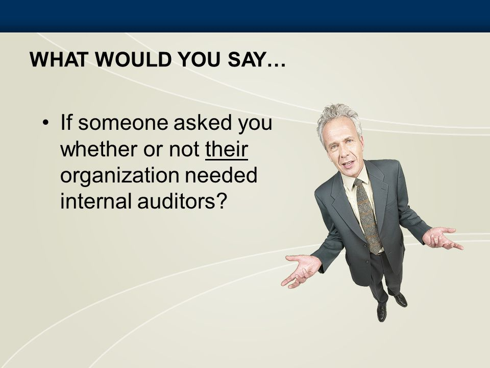 What would you say… If someone asked you whether or not their organization needed internal auditors