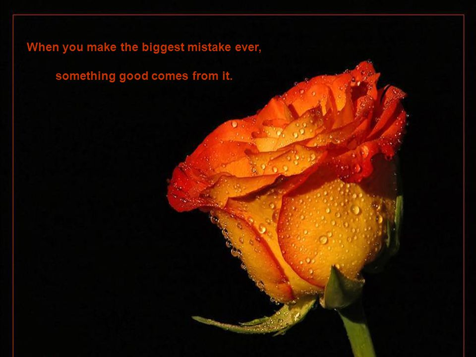 When you make the biggest mistake ever, something good comes from it.