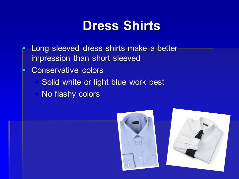 Dress Shirts Long sleeved dress shirts make a better impression than short sleeved. Conservative colors.