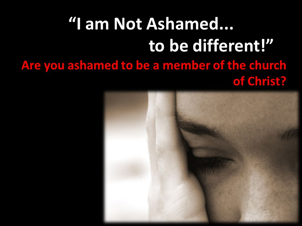 I am Not Ashamed... to be different!