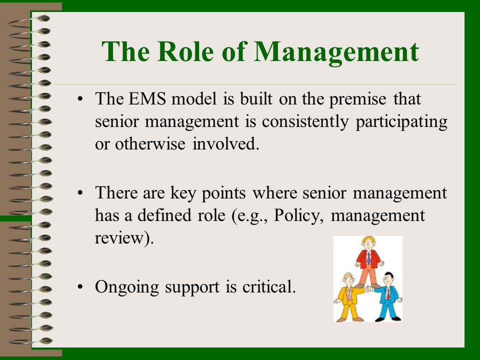 The Role of Management The EMS model is built on the premise that senior management is consistently participating or otherwise involved.