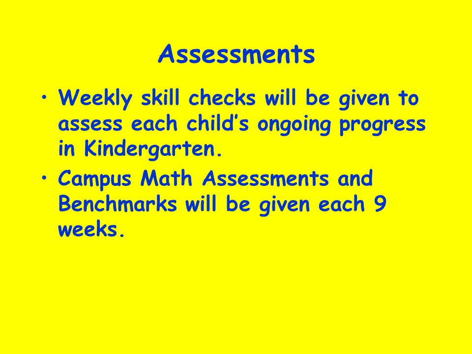 Assessments Weekly skill checks will be given to assess each child's ongoing progress in Kindergarten.