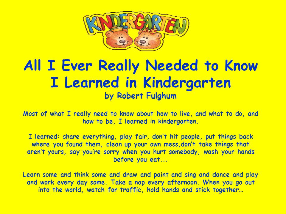 All I Ever Really Needed to Know I Learned in Kindergarten by Robert Fulghum Most of what I really need to know about how to live, and what to do, and how to be, I learned in kindergarten.