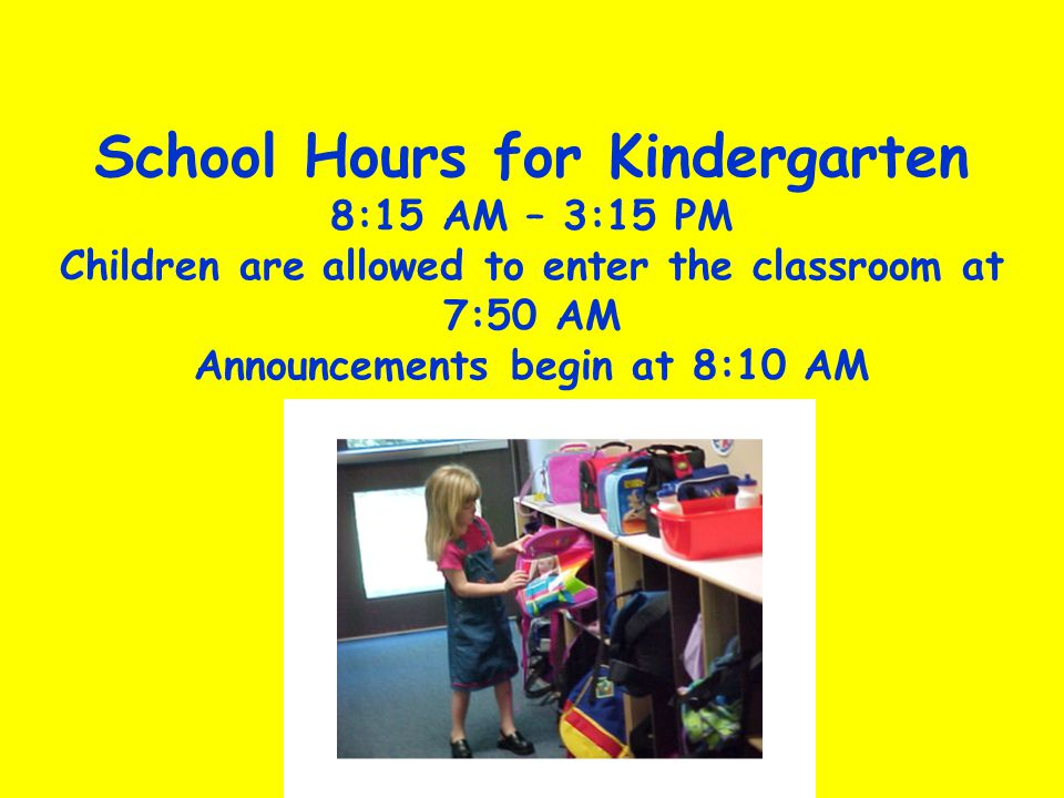 School Hours for Kindergarten 8:15 AM – 3:15 PM Children are allowed to enter the classroom at 7:50 AM Announcements begin at 8:10 AM