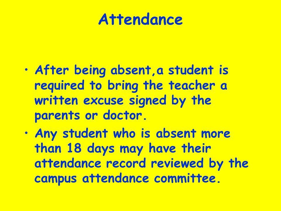 Attendance After being absent,a student is required to bring the teacher a written excuse signed by the parents or doctor.