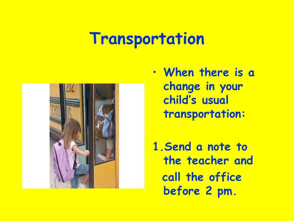 Transportation When there is a change in your child's usual transportation: 1.Send a note to the teacher and.