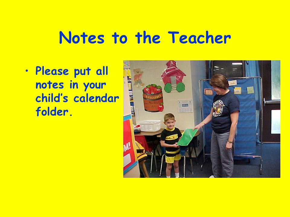 Notes to the Teacher Please put all notes in your child's calendar folder.
