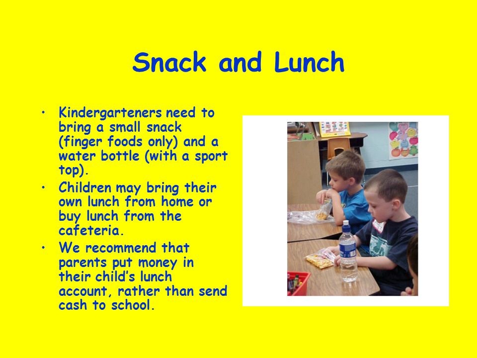 Snack and Lunch Kindergarteners need to bring a small snack (finger foods only) and a water bottle (with a sport top).