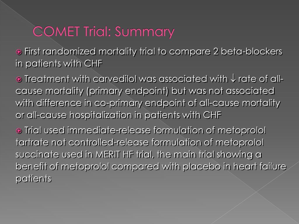 COMET Trial: Summary First randomized mortality trial to compare 2 beta-blockers in patients with CHF.