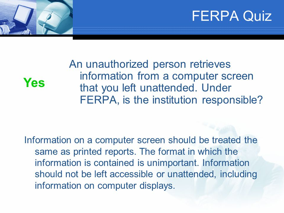 FERPA Quiz An unauthorized person retrieves information from a computer screen that you left unattended. Under FERPA, is the institution responsible