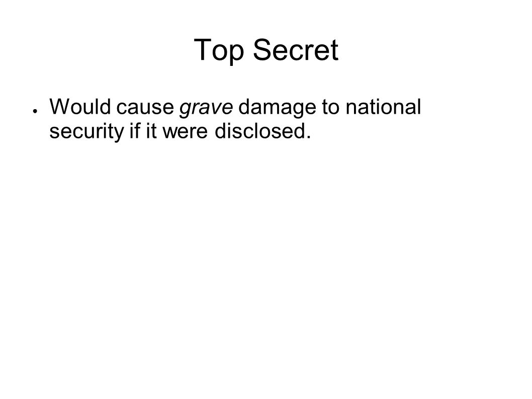 Top Secret Would cause grave damage to national security if it were disclosed.