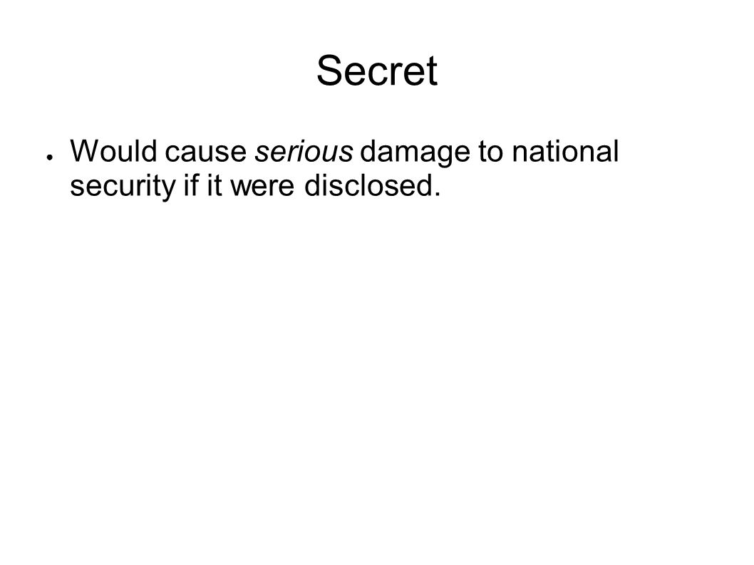 Secret Would cause serious damage to national security if it were disclosed.