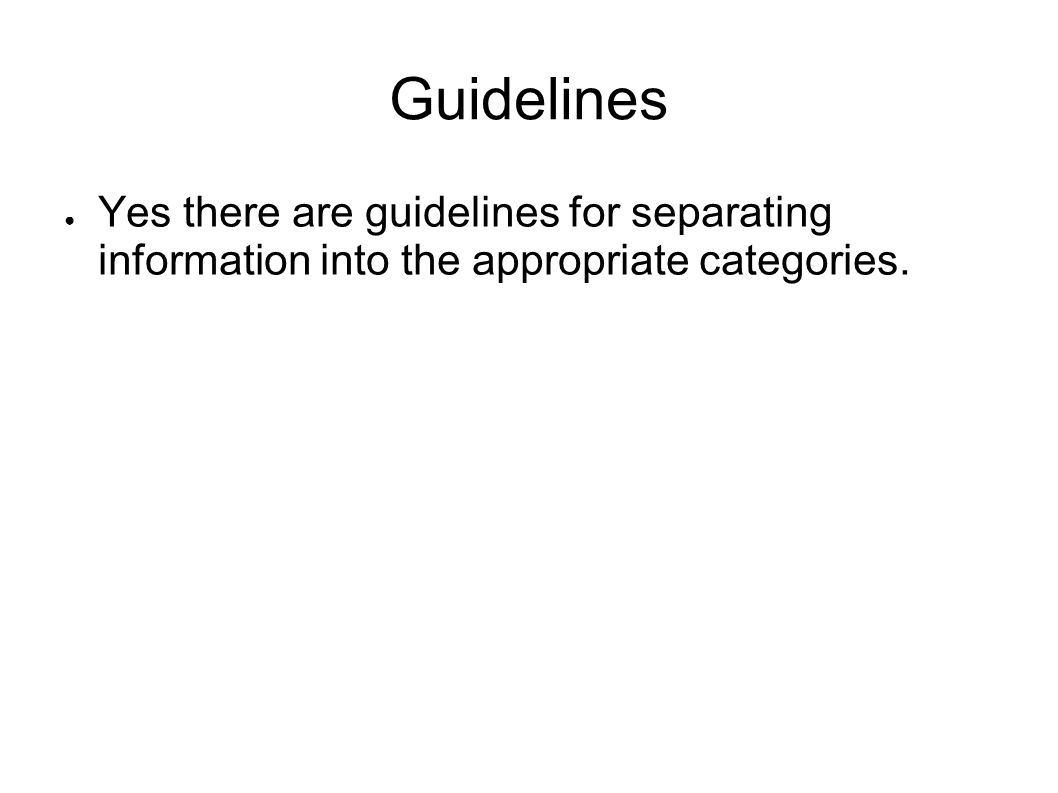 Guidelines Yes there are guidelines for separating information into the appropriate categories.