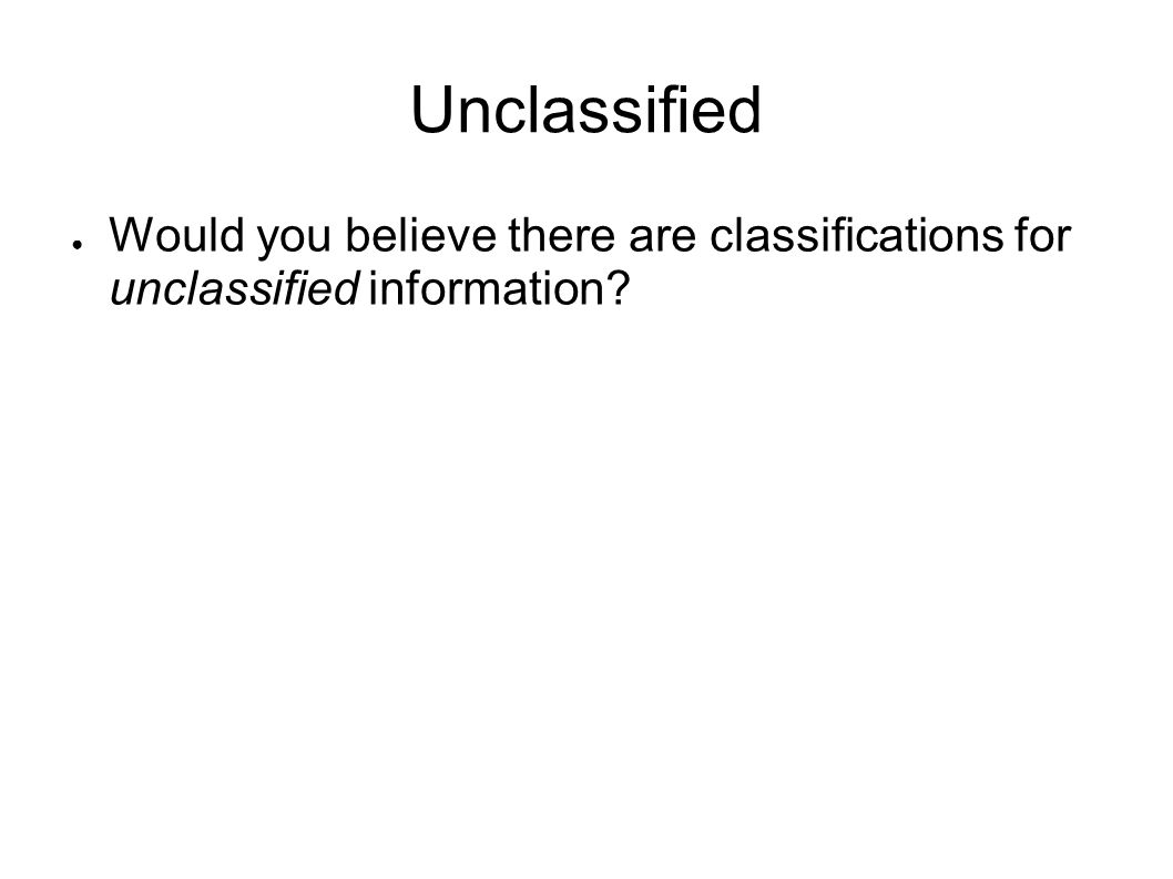 Unclassified Would you believe there are classifications for unclassified information