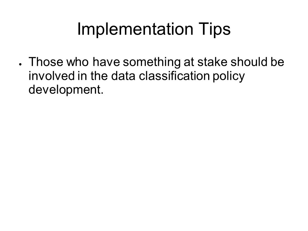Implementation Tips Those who have something at stake should be involved in the data classification policy development.