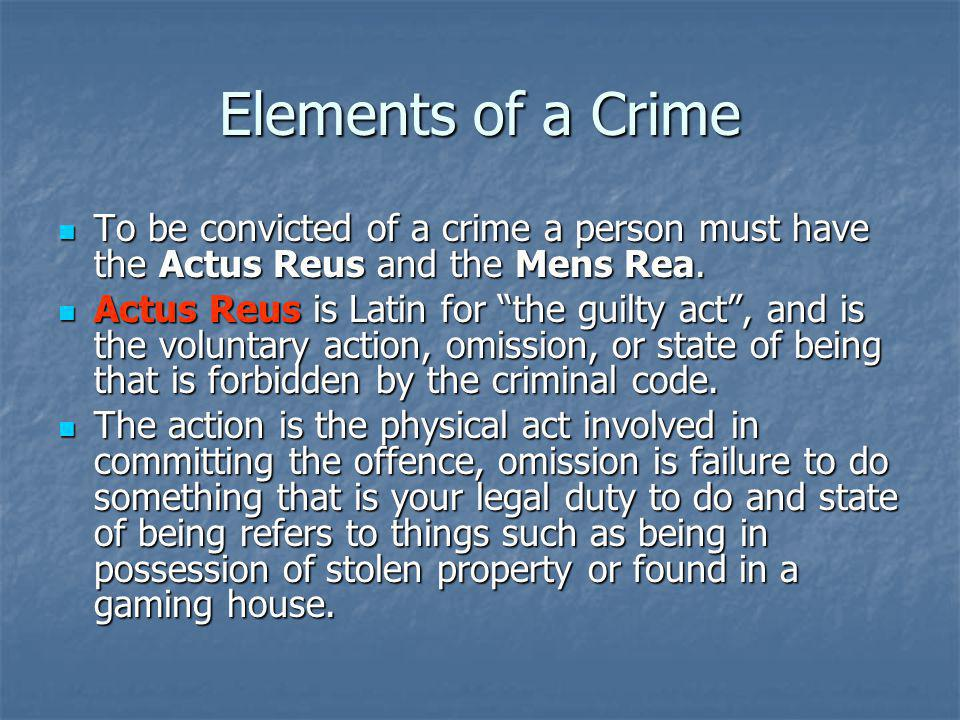 Elements of a Crime To be convicted of a crime a person must have the Actus Reus and the Mens Rea.
