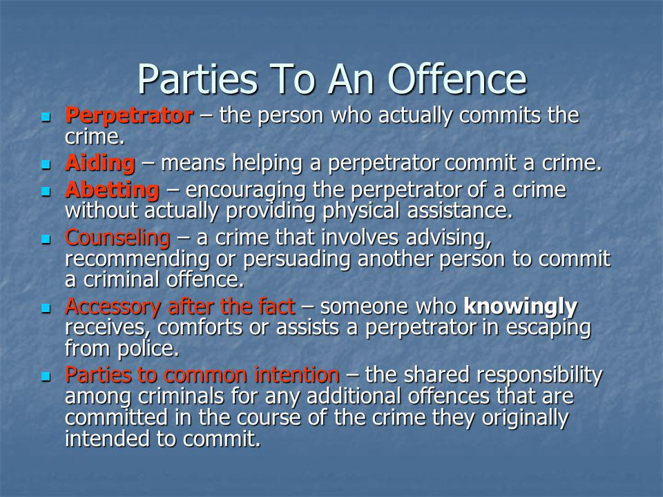 Parties To An Offence Perpetrator – the person who actually commits the crime. Aiding – means helping a perpetrator commit a crime.