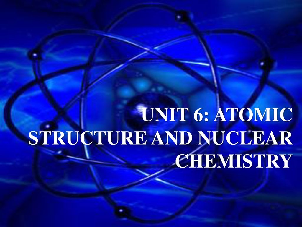 Unit 6: Atomic Structure and nuclear chemistry - ppt download