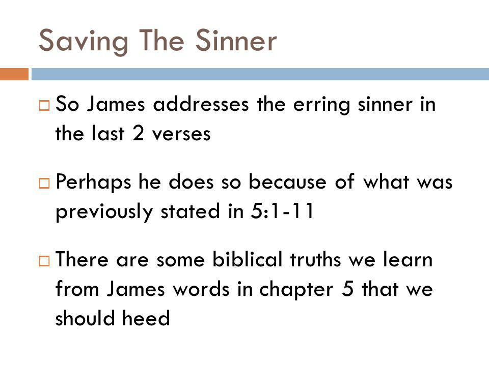 Saving The Sinner So James addresses the erring sinner in the last 2 verses. Perhaps he does so because of what was previously stated in 5:1-11.
